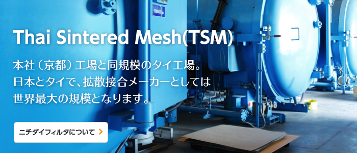 Thai Sintered Mesh(TSM) / Japan and Thailand, our total manufacturing capacity is the world's largest class as diffusion bonding specialist company. <About Us>